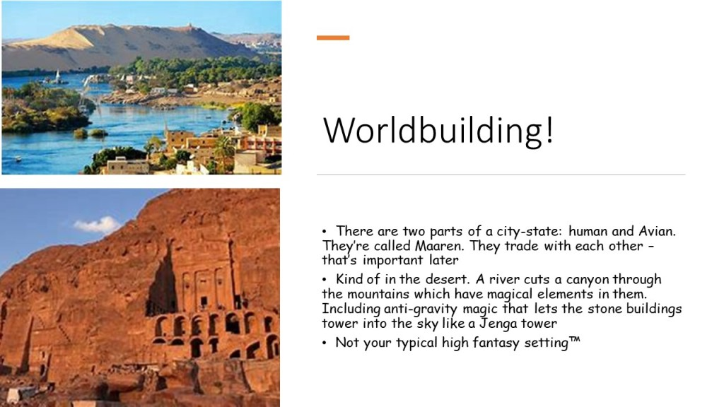 "Slide 2, labeled Worldbuilding. It has two pictures of a city on the banks of a river and one of the petra edifices. It reads ""There are two parts of a city state: human and avian. They're called maaren. they trade with each other-that's important later. Kind of in the desert. A river cuts a canyon through the mountains which have anti-gravity magic that lets the stone buildings tower into the sky like a jenga tower. not your typical high fantasy setting."