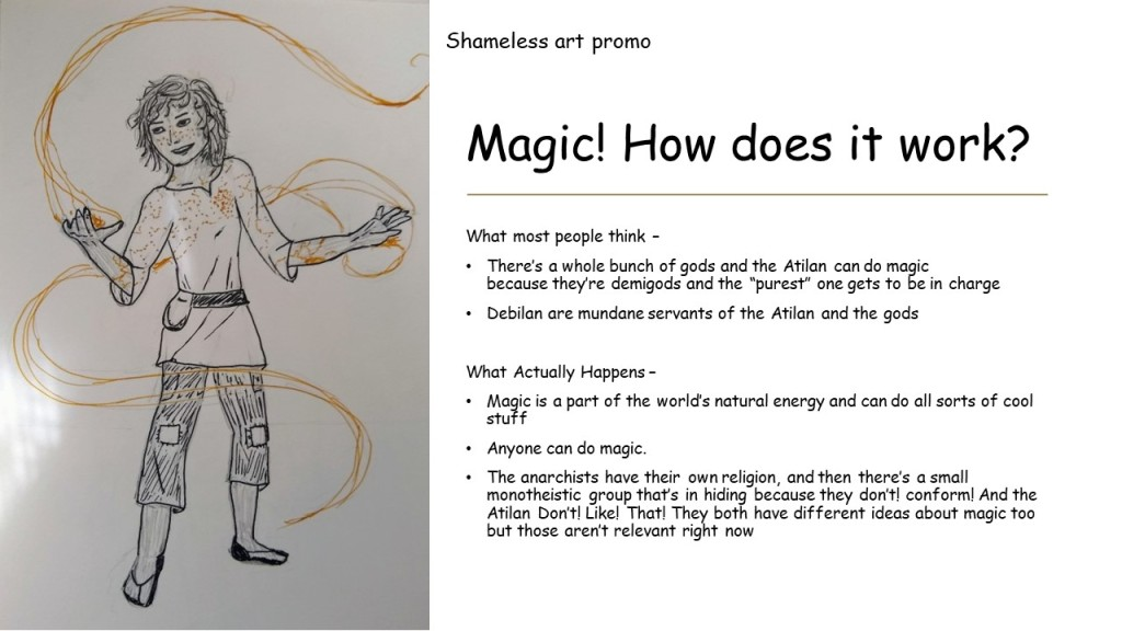 "Slide 4: Titled ""Magic! How does it work?""  What most people think –  There's a whole bunch of gods and the Atilan can do magic because they're demigods and the ""purest"" one gets to be in charge Debilan are mundane servants of the Atilan and the gods  What Actually Happens –  Magic is a part of the world's natural energy and can do all sorts of cool stuff Anyone can do magic. The anarchists have their own religion, and then there's a small monotheistic group that's in hiding because they don't! conform! And the Atilan Don't! Like! That! They both have different ideas about magic too but those aren't relevant right now  To the right side is a drawing of Luca doing magic with golden lines floating around him with the caption ""shameless art promo"""