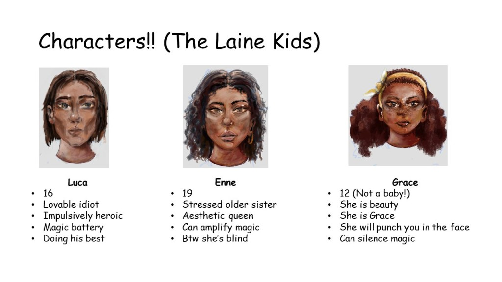 "Slide 5: titled ""Characters!! The laine kids"" There are portraits for all 3 and read: Luca 16 Lovable idiot Impulsively heroic Magic battery Doing his best Enne 19 Stressed older sister Aesthetic queen Can amplify magic Btw she's blind Grace 12 (Not a baby!) She is beauty She is Grace She will punch you in the face Can silence magic"