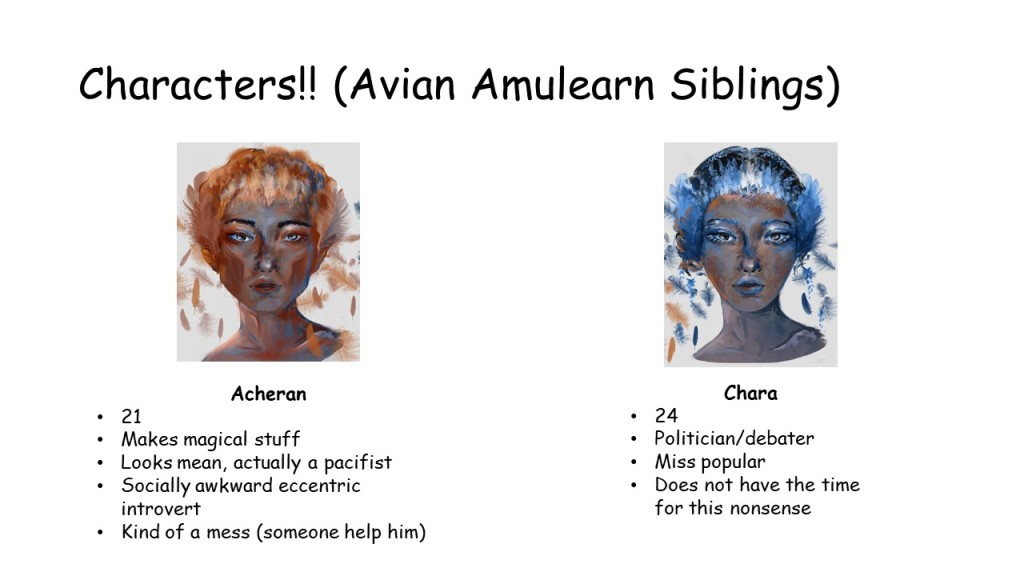 Slide 6: Characters (Avian amulearn siblings) There are two pictures for the two characters.  Acheran 21 Makes magical stuff Looks mean, actually a pacifist Socially awkward eccentric introvert Kind of a mess (someone help him) Chara 24 Politician/debater Miss popular Does not have the time for this nonsense