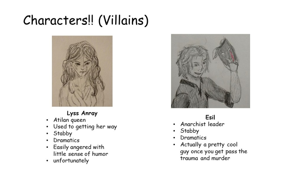 Slide 7: last slide for characters these are villains. Again, each has a picture. Lyss Anray Atilan queen Used to getting her way Stabby Dramatics Easily angered with little sense of humor unfortunately Esil Anarchist leader Stabby Dramatics Actually a pretty cool guy once you get pass the trauma and murder