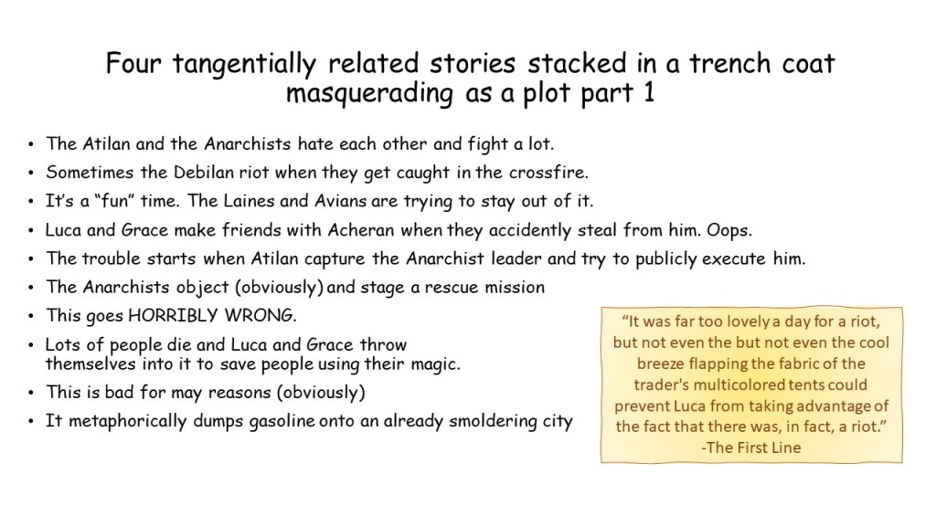 "A slide titled ""our tangentially related stories stacked in a trench coat masquerading as a plot part 1"" It reads as follows:  The Atilan and the Anarchists hate each other and fight a lot.  Sometimes the Debilan riot when they get caught in the crossfire.   It's a ""fun"" time. The Laines and Avians are trying to stay out of it.  Luca and Grace make friends with Acheran when they accidently steal from him. Oops. The trouble starts when Atilan capture the Anarchist leader and try to publicly execute him.  The Anarchists object (obviously) and stage a rescue mission  This goes HORRIBLY WRONG.  Lots of people die and Luca and Grace throw themselves into it to save people using their magic. This is bad for may reasons (obviously)  It metaphorically dumps gasoline onto an already smoldering city There is a text box with the first line of the story, which reads, """"It was far too lovely a day for a riot, but not even the but not even the cool breeze flapping the fabric of the trader's multicolored tents could prevent Luca from taking advantage of the fact that there was, in fact, a riot."""