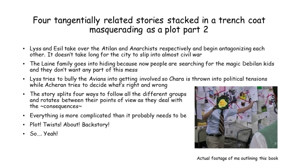 "The last slide, titled ""Four tangentially related stories stacked in a trench coat masquerading as a plot part 2"" It reads, ""Lyss and Esil take over the Atilan and Anarchists respectively and begin antagonizing each other. It doesn't take long for the city to slip into almost civil war The Laine family goes into hiding because now people are searching for the magic Debilan kids and they don't want any part of this mess Lyss tries to bully the Avians into getting involved so Chara is thrown into political tensions while Acheran tries to decide what's right and wrong The story splits four ways to follow all the different groups and rotates between their points of view as they deal with the ~consequences~ Everything is more complicated than it probably needs to be Plot! Twists! About! Backstory! So…. Yeah!"" There is a conspiracy theorist man meme in the bottom right corner with my icon over the face, with the caption ""actual footage of me outlining this book."""
