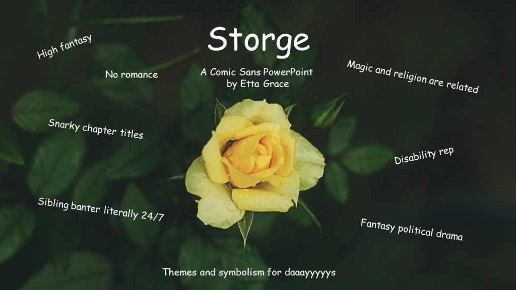 "Cover slide: a background that shows a yellow rose on a green bush with comic sans text. The title reads ""Storge"" a comic sans powerpoint by Etta Grace. surrounding it are the phrases High Fantasy, no romance, magic and religion are related, snarky chapter titles, disability rep, sibling banter literally 24/7, fantasy political drama and themes and symbolism for days."